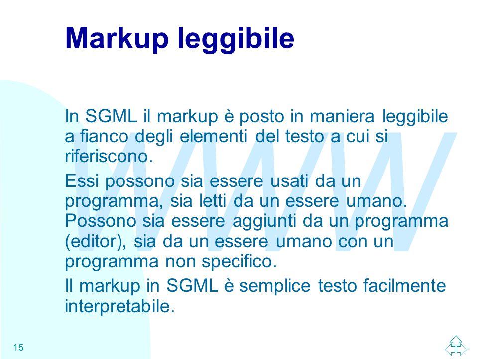 WWW 15 Markup leggibile In SGML il markup è posto in maniera leggibile a fianco degli elementi del testo a cui si riferiscono. Essi possono sia essere