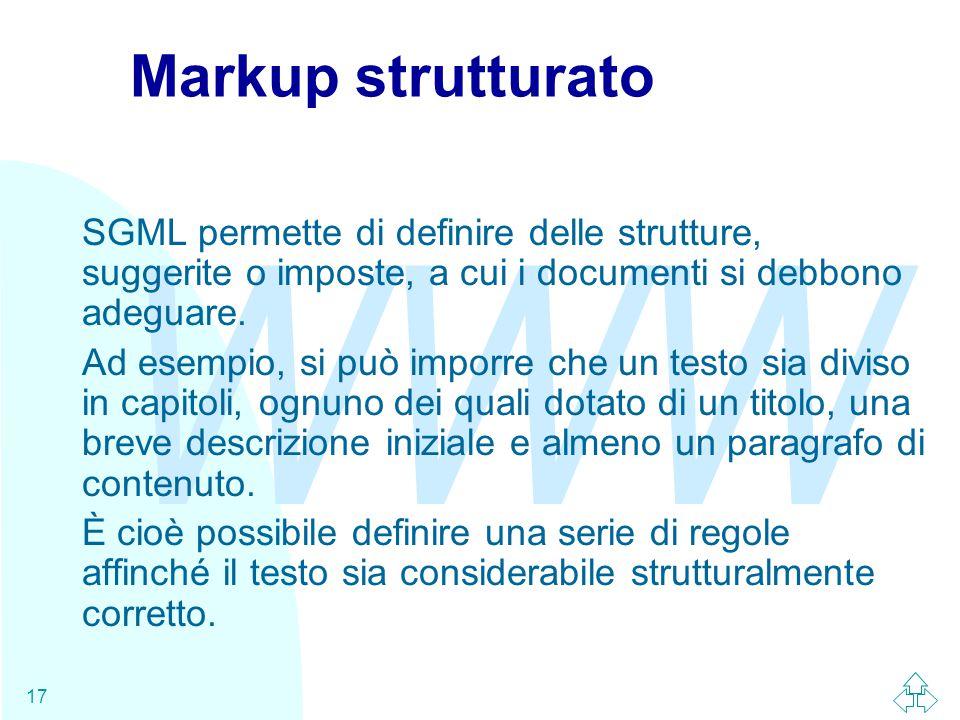WWW 17 Markup strutturato SGML permette di definire delle strutture, suggerite o imposte, a cui i documenti si debbono adeguare.
