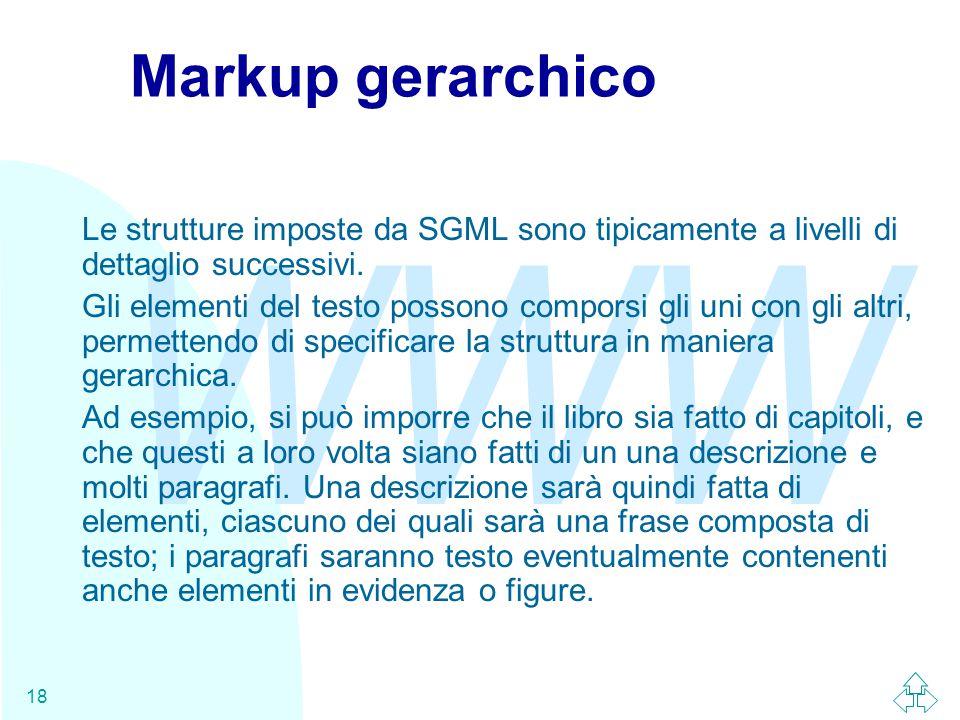 WWW 18 Markup gerarchico Le strutture imposte da SGML sono tipicamente a livelli di dettaglio successivi. Gli elementi del testo possono comporsi gli