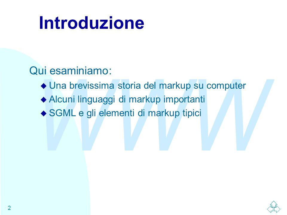 WWW 2 Introduzione Qui esaminiamo: u Una brevissima storia del markup su computer u Alcuni linguaggi di markup importanti u SGML e gli elementi di mar