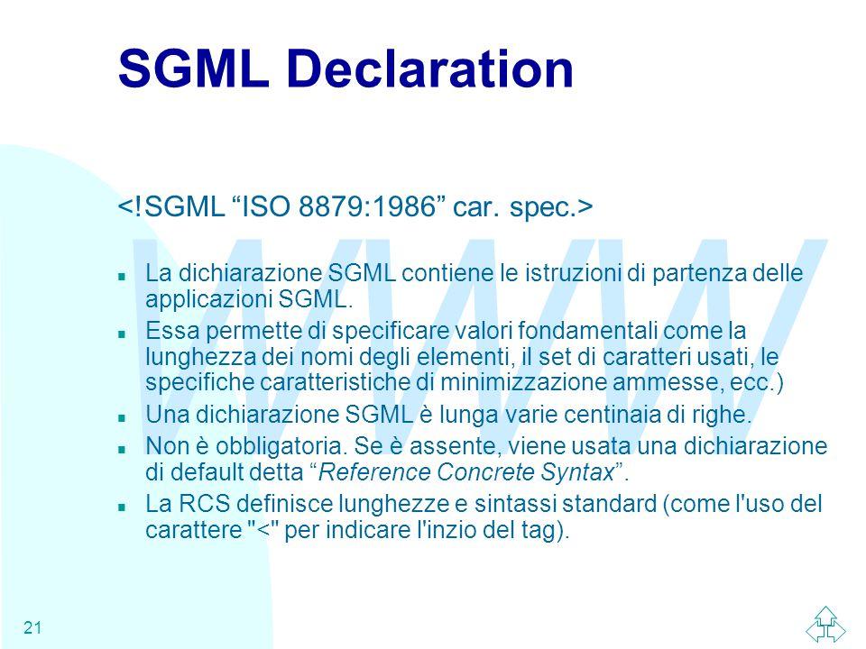WWW 21 SGML Declaration n La dichiarazione SGML contiene le istruzioni di partenza delle applicazioni SGML. n Essa permette di specificare valori fond