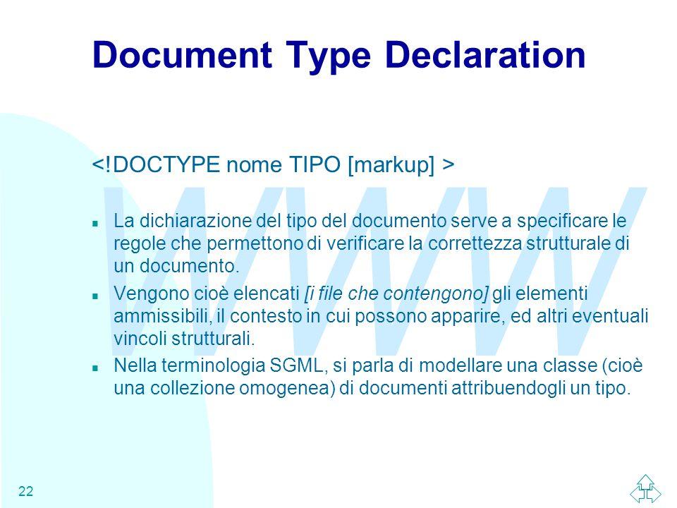 WWW 22 Document Type Declaration n La dichiarazione del tipo del documento serve a specificare le regole che permettono di verificare la correttezza s