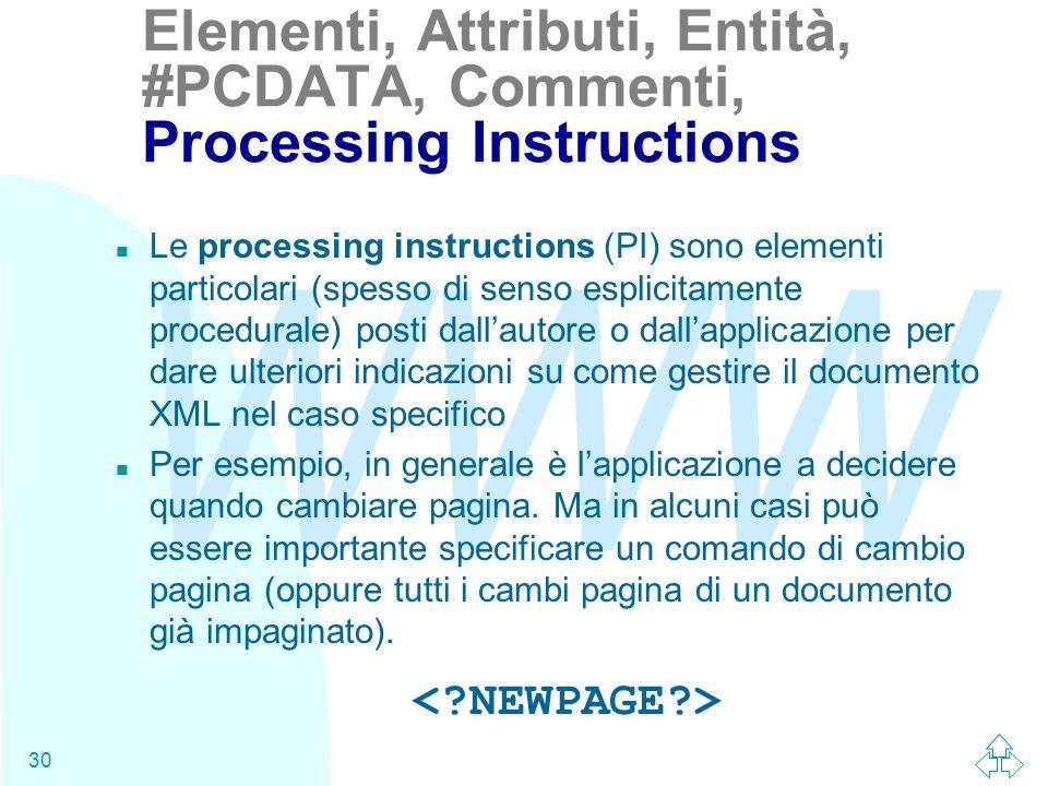 WWW 30 n Le processing instructions (PI) sono elementi particolari (spesso di senso esplicitamente procedurale) posti dall'autore o dall'applicazione per dare ulteriori indicazioni su come gestire il documento XML nel caso specifico n Per esempio, in generale è l'applicazione a decidere quando cambiare pagina.