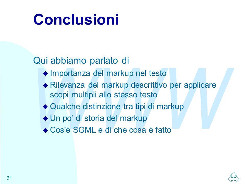 WWW 31 Conclusioni Qui abbiamo parlato di u Importanza del markup nel testo u Rilevanza del markup descrittivo per applicare scopi multipli allo stesso testo u Qualche distinzione tra tipi di markup u Un po' di storia del markup u Cos è SGML e di che cosa è fatto