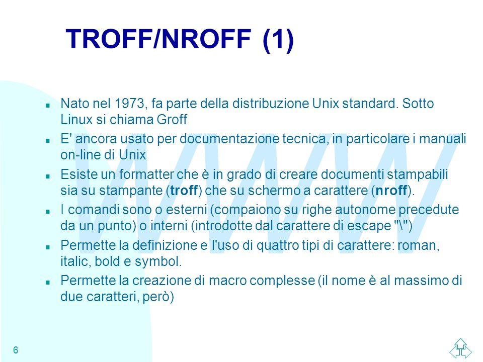 WWW 6 TROFF/NROFF (1) n Nato nel 1973, fa parte della distribuzione Unix standard. Sotto Linux si chiama Groff n E' ancora usato per documentazione te