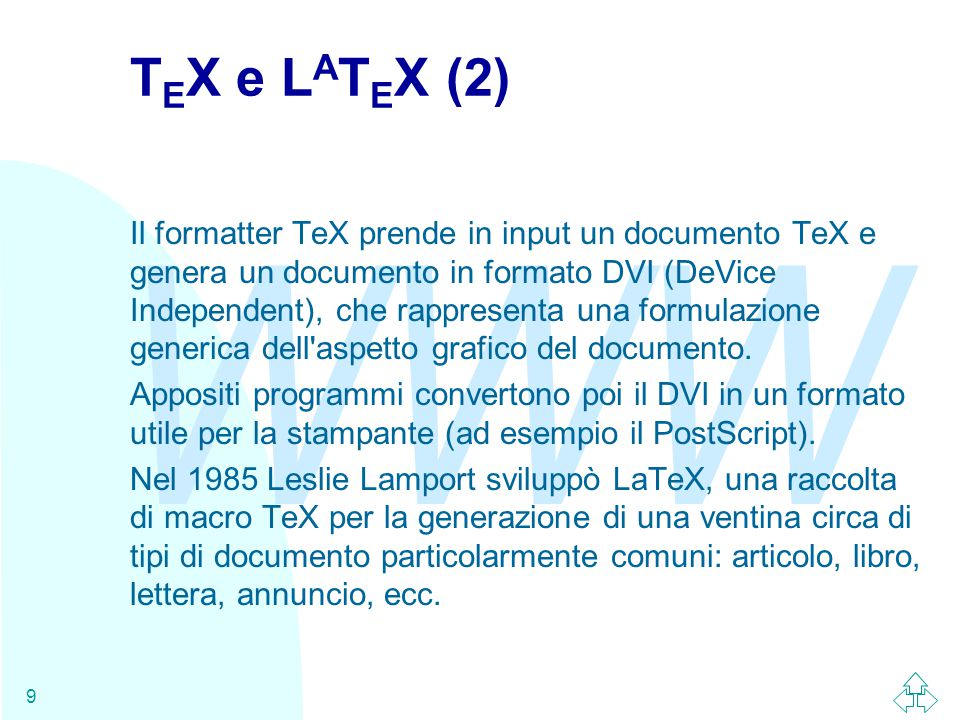 WWW 9 T E X e L A T E X (2) Il formatter TeX prende in input un documento TeX e genera un documento in formato DVI (DeVice Independent), che rappresenta una formulazione generica dell aspetto grafico del documento.