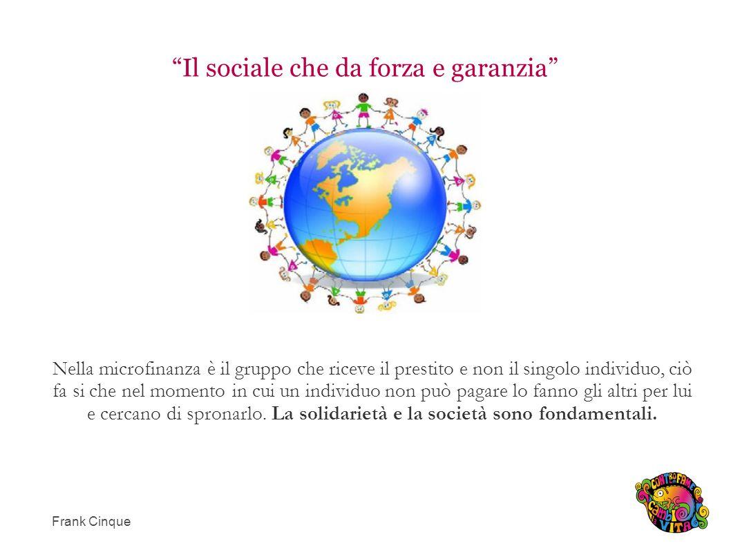 Il sociale che da forza e garanzia Nella microfinanza è il gruppo che riceve il prestito e non il singolo individuo, ciò fa si che nel momento in cui un individuo non può pagare lo fanno gli altri per lui e cercano di spronarlo.