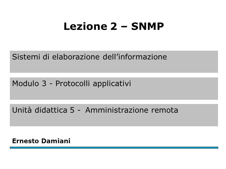 Sistemi di elaborazione dell'informazione Modulo 3 - Protocolli applicativi Unità didattica 5 -Amministrazione remota Ernesto Damiani Lezione 2 – SNMP