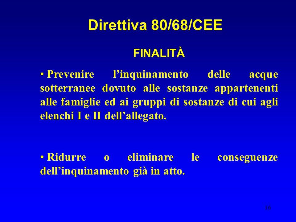 16 Direttiva 80/68/CEE FINALITÀ Prevenire l'inquinamento delle acque sotterranee dovuto alle sostanze appartenenti alle famiglie ed ai gruppi di sostanze di cui agli elenchi I e II dell'allegato.