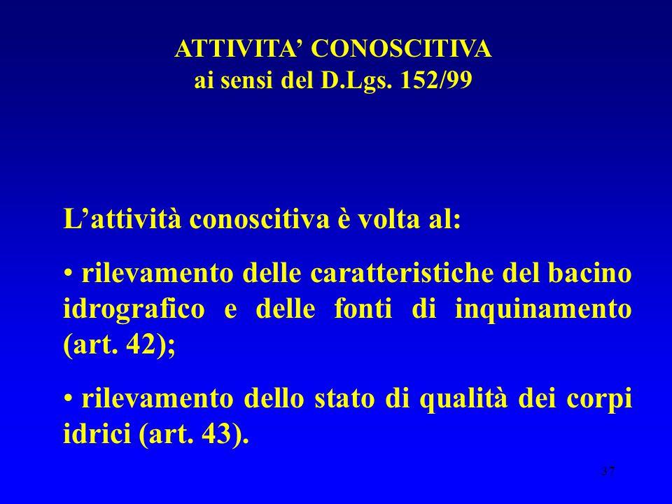 37 ATTIVITA' CONOSCITIVA ai sensi del D.Lgs. 152/99 L'attività conoscitiva è volta al: rilevamento delle caratteristiche del bacino idrografico e dell