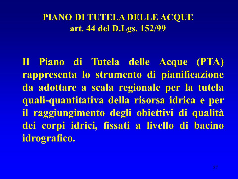 57 PIANO DI TUTELA DELLE ACQUE art. 44 del D.Lgs. 152/99 Il Piano di Tutela delle Acque (PTA) rappresenta lo strumento di pianificazione da adottare a