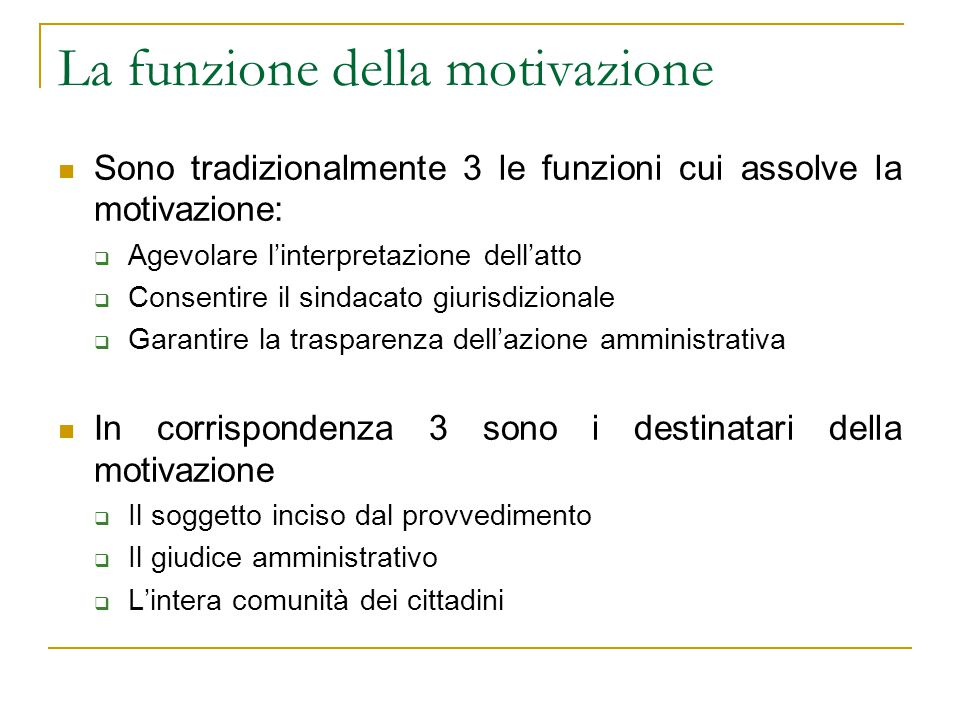 La funzione della motivazione Sono tradizionalmente 3 le funzioni cui assolve la motivazione:  Agevolare l'interpretazione dell'atto  Consentire il