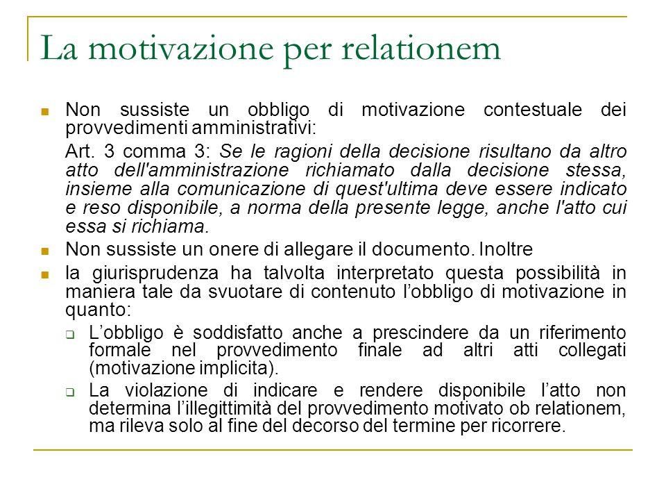 La motivazione per relationem Non sussiste un obbligo di motivazione contestuale dei provvedimenti amministrativi: Art. 3 comma 3: Se le ragioni della