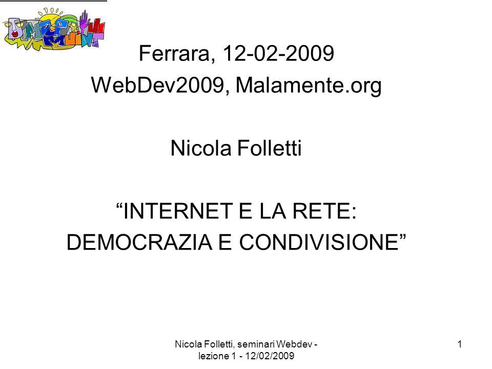 Nicola Folletti, seminari Webdev - lezione 1 - 12/02/2009 1 Ferrara, 12-02-2009 WebDev2009, Malamente.org Nicola Folletti INTERNET E LA RETE: DEMOCRAZIA E CONDIVISIONE