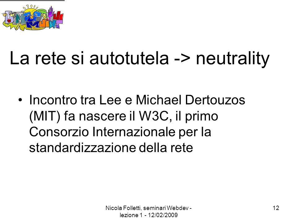 Nicola Folletti, seminari Webdev - lezione 1 - 12/02/2009 12 La rete si autotutela -> neutrality Incontro tra Lee e Michael Dertouzos (MIT) fa nascere il W3C, il primo Consorzio Internazionale per la standardizzazione della rete