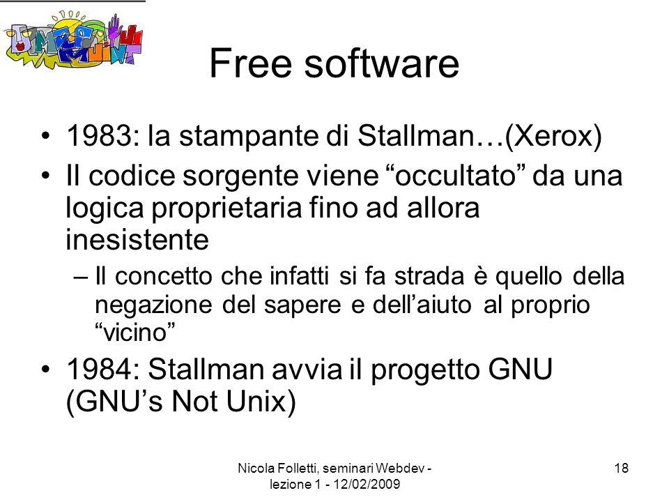 Nicola Folletti, seminari Webdev - lezione 1 - 12/02/2009 18 Free software 1983: la stampante di Stallman…(Xerox) Il codice sorgente viene occultato da una logica proprietaria fino ad allora inesistente –Il concetto che infatti si fa strada è quello della negazione del sapere e dell'aiuto al proprio vicino 1984: Stallman avvia il progetto GNU (GNU's Not Unix)