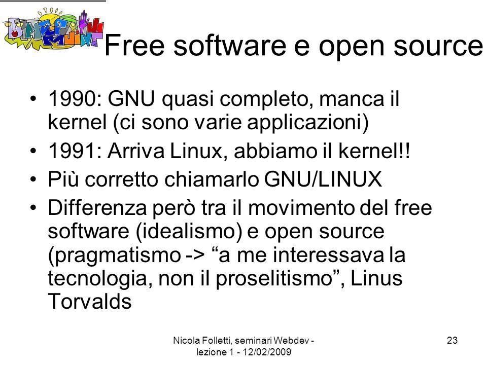 Nicola Folletti, seminari Webdev - lezione 1 - 12/02/2009 23 Free software e open source 1990: GNU quasi completo, manca il kernel (ci sono varie applicazioni) 1991: Arriva Linux, abbiamo il kernel!.