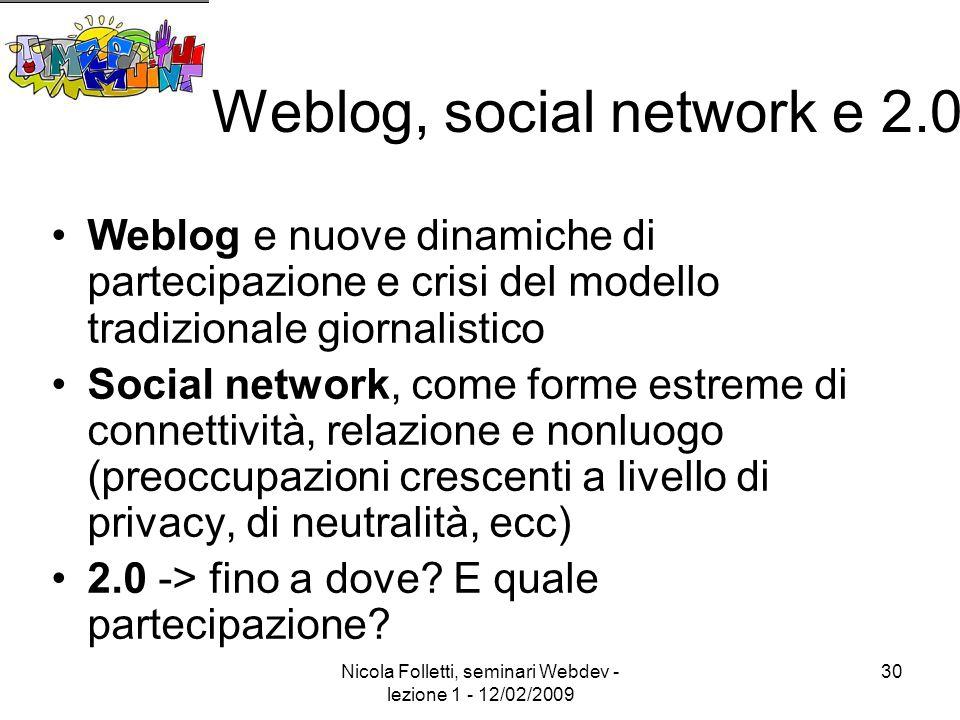 Nicola Folletti, seminari Webdev - lezione 1 - 12/02/2009 30 Weblog, social network e 2.0 Weblog e nuove dinamiche di partecipazione e crisi del modello tradizionale giornalistico Social network, come forme estreme di connettività, relazione e nonluogo (preoccupazioni crescenti a livello di privacy, di neutralità, ecc) 2.0 -> fino a dove.
