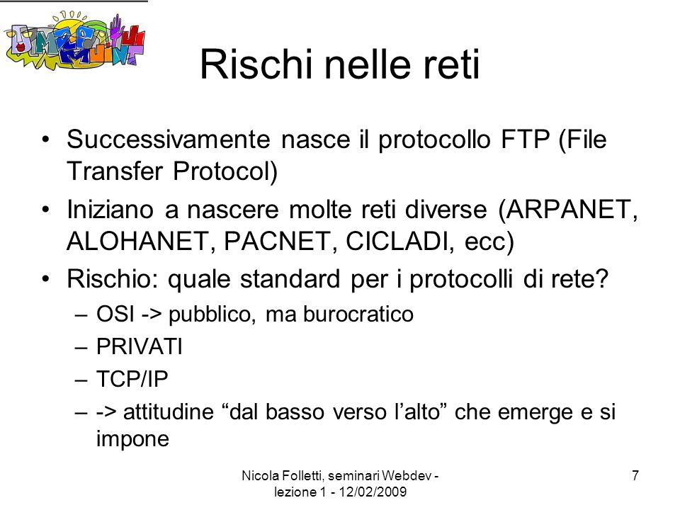 Nicola Folletti, seminari Webdev - lezione 1 - 12/02/2009 7 Rischi nelle reti Successivamente nasce il protocollo FTP (File Transfer Protocol) Iniziano a nascere molte reti diverse (ARPANET, ALOHANET, PACNET, CICLADI, ecc) Rischio: quale standard per i protocolli di rete.
