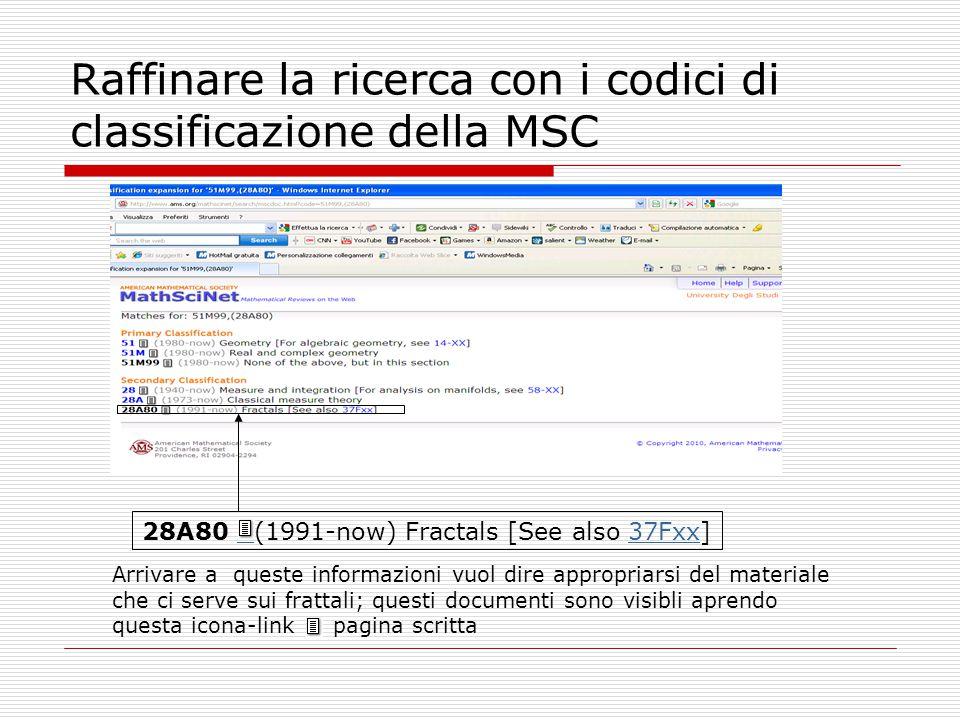 Raffinare la ricerca con i codici di classificazione della MSC 28A80 (1991-now) Fractals [See also 37Fxx] 37Fxx Arrivare a queste informazioni vuol di