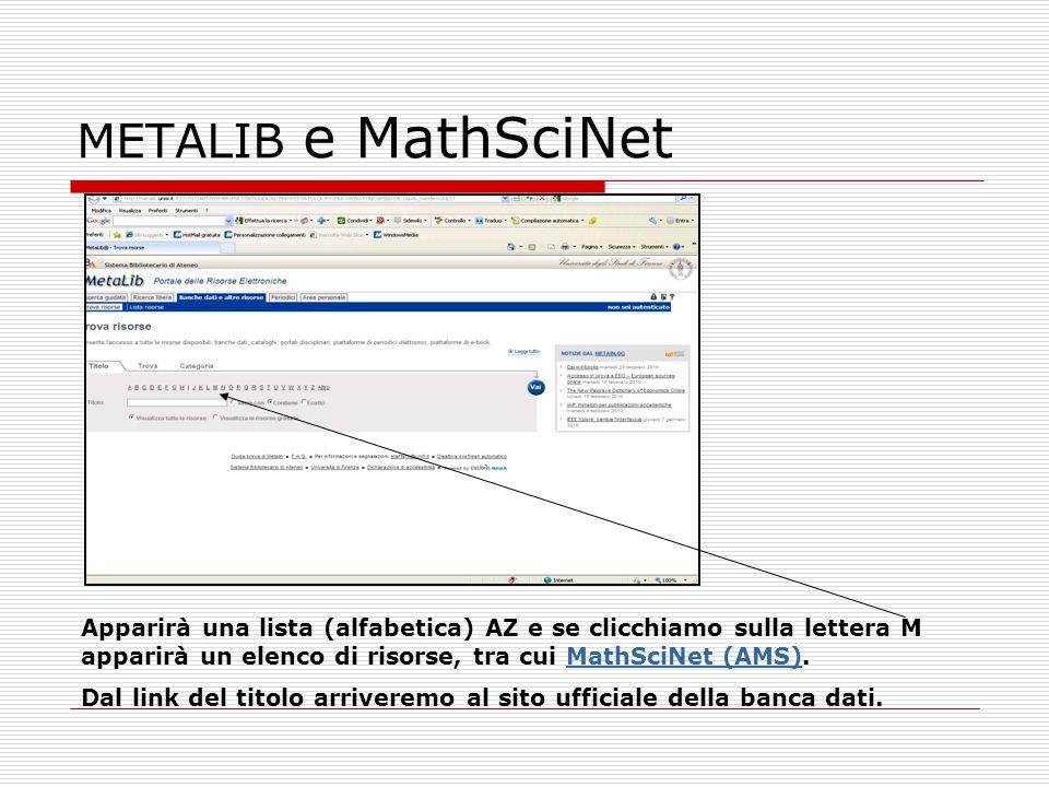 METALIB e MathSciNet Apparirà una lista (alfabetica) AZ e se clicchiamo sulla lettera M apparirà un elenco di risorse, tra cui MathSciNet (AMS).MathSc