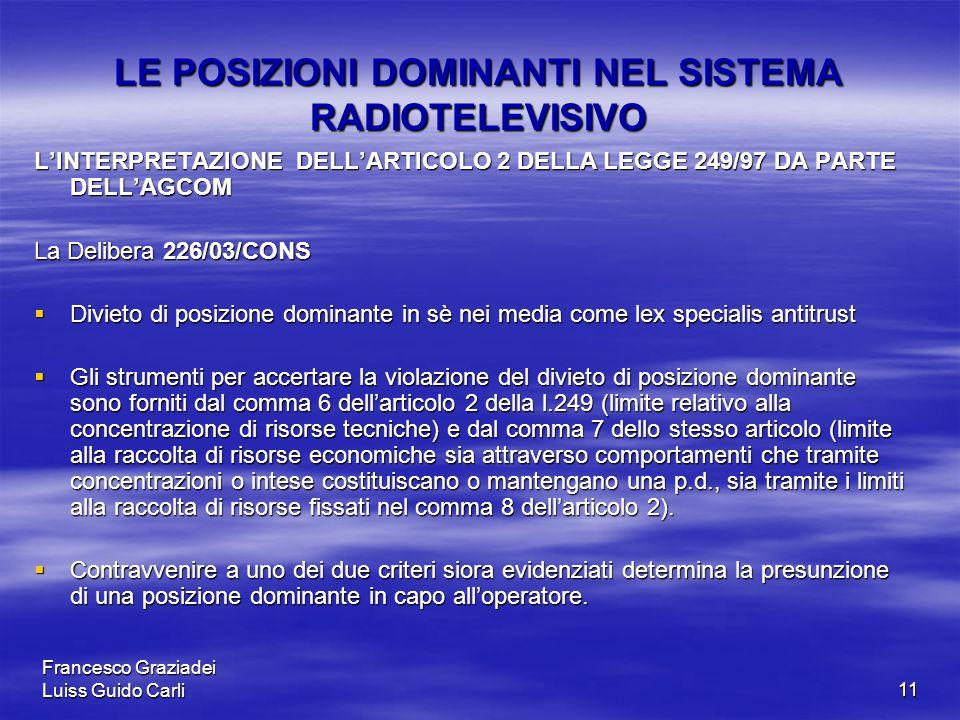Francesco Graziadei Luiss Guido Carli11 LE POSIZIONI DOMINANTI NEL SISTEMA RADIOTELEVISIVO L'INTERPRETAZIONE DELL'ARTICOLO 2 DELLA LEGGE 249/97 DA PARTE DELL'AGCOM La Delibera 226/03/CONS  Divieto di posizione dominante in sè nei media come lex specialis antitrust  Gli strumenti per accertare la violazione del divieto di posizione dominante sono forniti dal comma 6 dell'articolo 2 della l.249 (limite relativo alla concentrazione di risorse tecniche) e dal comma 7 dello stesso articolo (limite alla raccolta di risorse economiche sia attraverso comportamenti che tramite concentrazioni o intese costituiscano o mantengano una p.d., sia tramite i limiti alla raccolta di risorse fissati nel comma 8 dell'articolo 2).