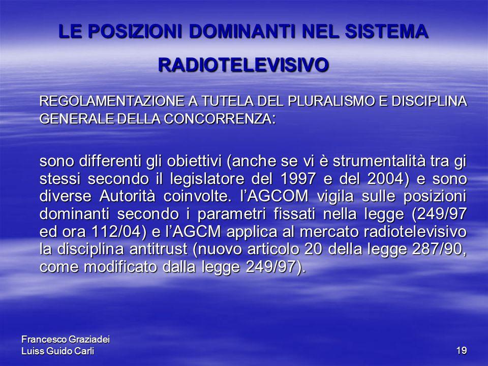 Francesco Graziadei Luiss Guido Carli19 LE POSIZIONI DOMINANTI NEL SISTEMA RADIOTELEVISIVO REGOLAMENTAZIONE A TUTELA DEL PLURALISMO E DISCIPLINA GENERALE DELLA CONCORRENZA : REGOLAMENTAZIONE A TUTELA DEL PLURALISMO E DISCIPLINA GENERALE DELLA CONCORRENZA : sono differenti gli obiettivi (anche se vi è strumentalità tra gi stessi secondo il legislatore del 1997 e del 2004) e sono diverse Autorità coinvolte.