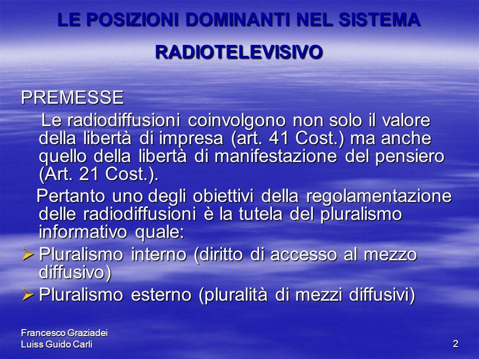 Francesco Graziadei Luiss Guido Carli2 LE POSIZIONI DOMINANTI NEL SISTEMA RADIOTELEVISIVO PREMESSE Le radiodiffusioni coinvolgono non solo il valore della libertà di impresa (art.