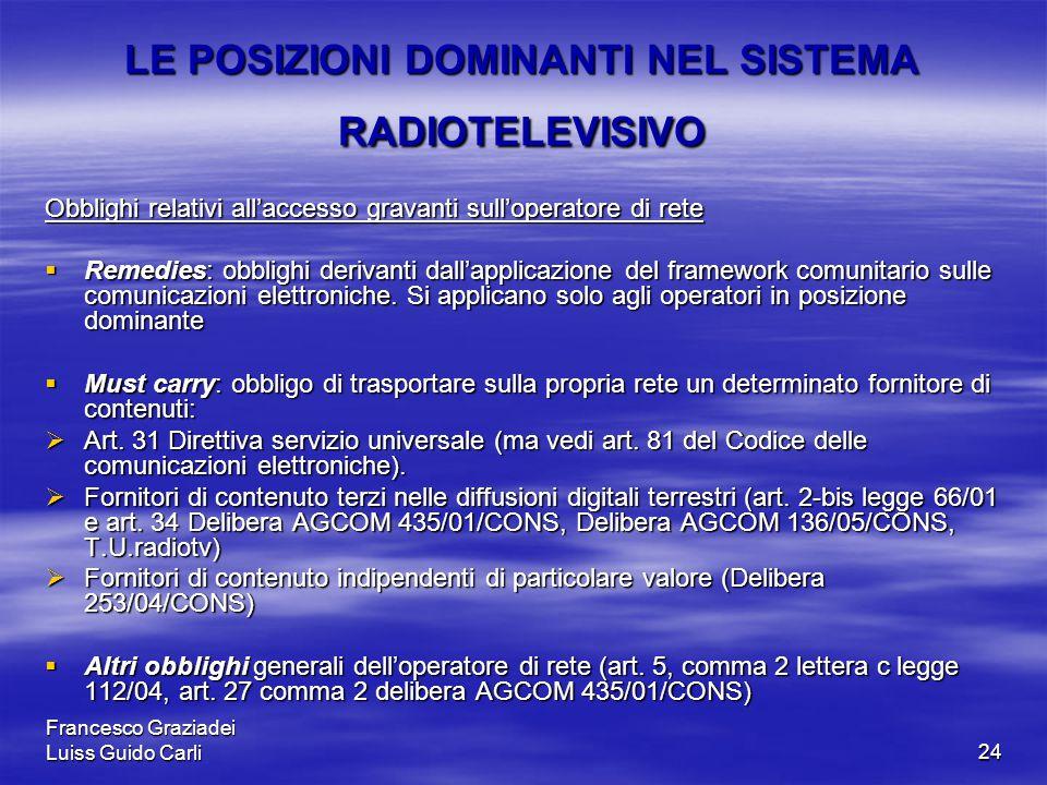 Francesco Graziadei Luiss Guido Carli24 LE POSIZIONI DOMINANTI NEL SISTEMA RADIOTELEVISIVO Obblighi relativi all'accesso gravanti sull'operatore di rete  Remedies: obblighi derivanti dall'applicazione del framework comunitario sulle comunicazioni elettroniche.