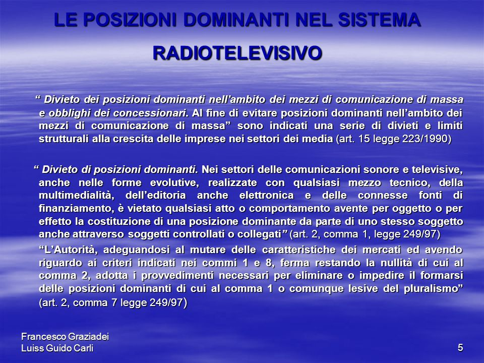 Francesco Graziadei Luiss Guido Carli5 LE POSIZIONI DOMINANTI NEL SISTEMA RADIOTELEVISIVO Divieto dei posizioni dominanti nell'ambito dei mezzi di comunicazione di massa e obblighi dei concessionari.