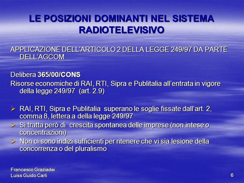 Francesco Graziadei Luiss Guido Carli6 LE POSIZIONI DOMINANTI NEL SISTEMA RADIOTELEVISIVO APPLICAZIONE DELL'ARTICOLO 2 DELLA LEGGE 249/97 DA PARTE DELL'AGCOM Delibera 365/00/CONS Risorse economiche di RAI, RTI, Sipra e Publitalia all'entrata in vigore della legge 249/97 (art.