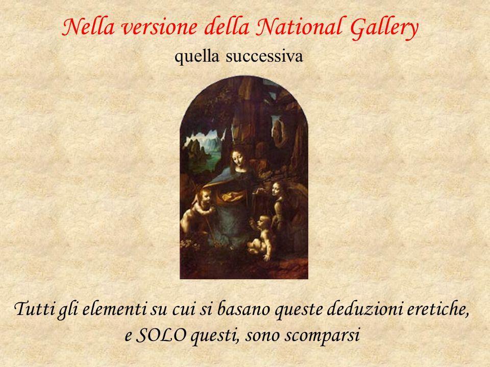 Nella versione della National Gallery quella successiva Tutti gli elementi su cui si basano queste deduzioni eretiche, e SOLO questi, sono scomparsi