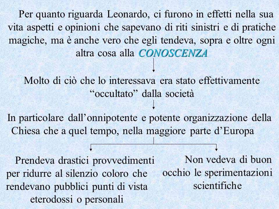CONOSCENZA Per quanto riguarda Leonardo, ci furono in effetti nella sua vita aspetti e opinioni che sapevano di riti sinistri e di pratiche magiche, m