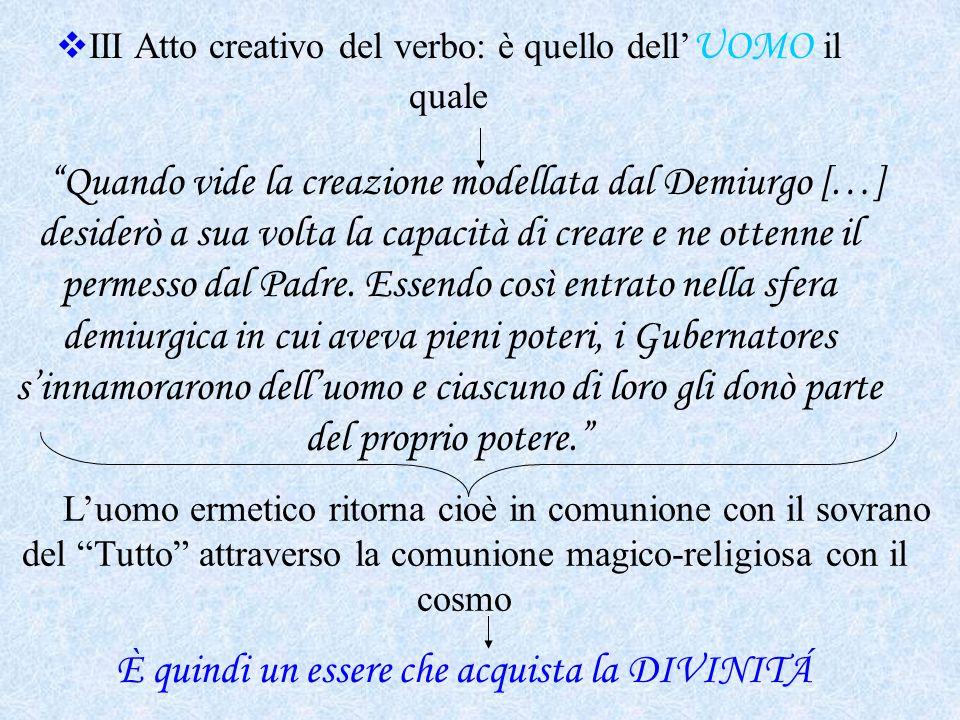 """ III Atto creativo del verbo: è quello dell' UOMO il quale """"Quando vide la creazione modellata dal Demiurgo […] desiderò a sua volta la capacità di c"""