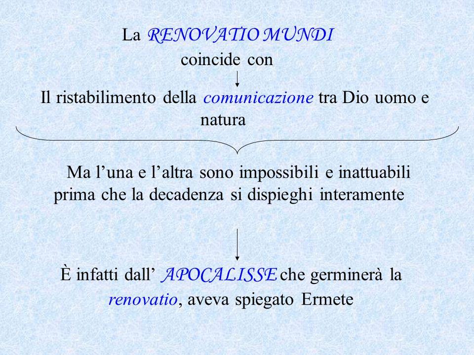 La RENOVATIO MUNDI coincide con Il ristabilimento della comunicazione tra Dio uomo e natura Ma l'una e l'altra sono impossibili e inattuabili prima ch