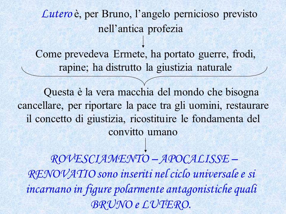 Lutero è, per Bruno, l'angelo pernicioso previsto nell'antica profezia Come prevedeva Ermete, ha portato guerre, frodi, rapine; ha distrutto la giusti
