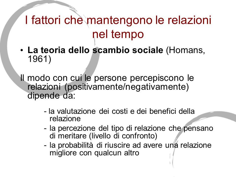 I fattori che mantengono le relazioni nel tempo La teoria dello scambio sociale (Homans, 1961) Il modo con cui le persone percepiscono le relazioni (positivamente/negativamente) dipende da: - la valutazione dei costi e dei benefici della relazione -la percezione del tipo di relazione che pensano di meritare (livello di confronto) -la probabilità di riuscire ad avere una relazione migliore con qualcun altro