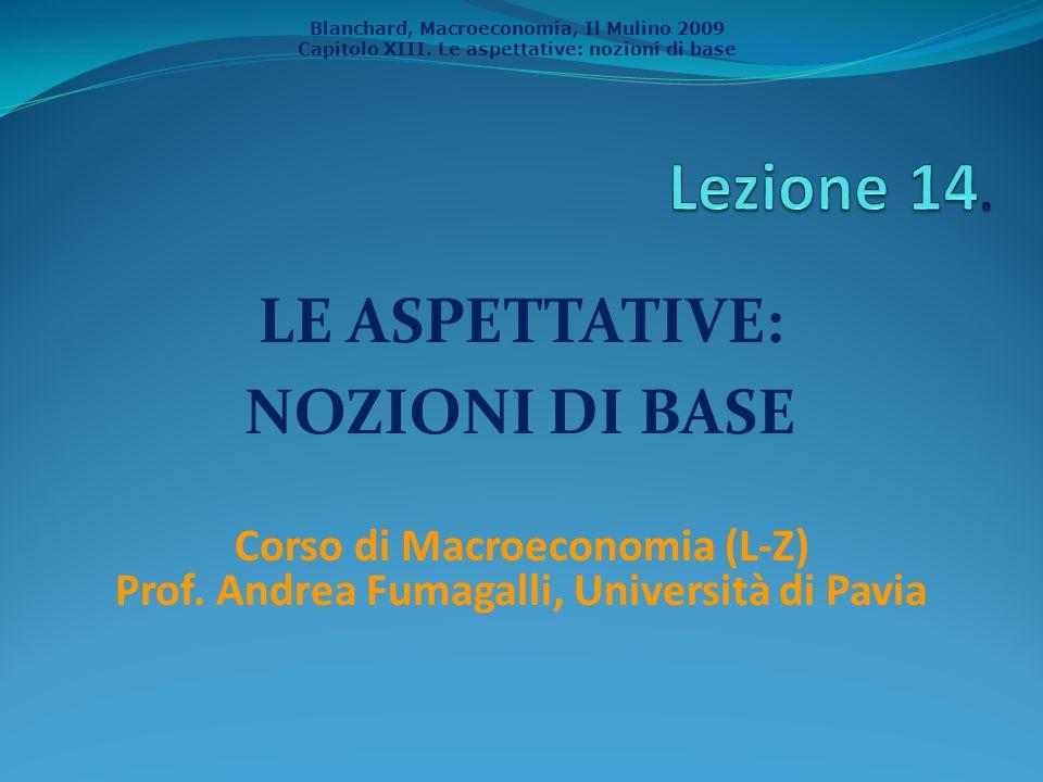 Blanchard, Macroeconomia, Il Mulino 2009 Capitolo XIII. Le aspettative: nozioni di base LE ASPETTATIVE: NOZIONI DI BASE Corso di Macroeconomia (L-Z) P