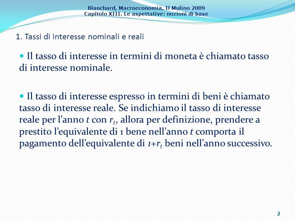 Blanchard, Macroeconomia, Il Mulino 2009 Capitolo XIII. Le aspettative: nozioni di base 1. Tassi di interesse nominali e reali Il tasso di interesse i