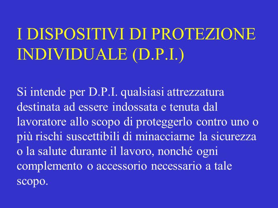 I DISPOSITIVI DI PROTEZIONE INDIVIDUALE (D.P.I.) Si intende per D.P.I. qualsiasi attrezzatura destinata ad essere indossata e tenuta dal lavoratore al