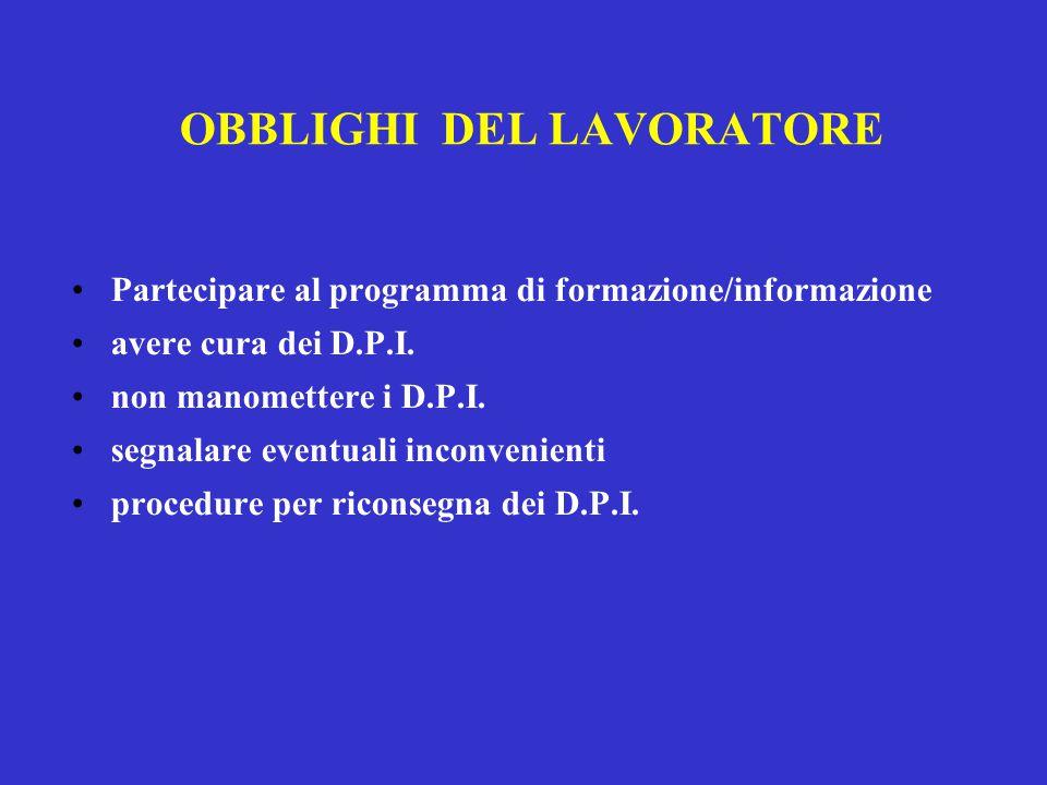 OBBLIGHI DEL LAVORATORE Partecipare al programma di formazione/informazione avere cura dei D.P.I. non manomettere i D.P.I. segnalare eventuali inconve