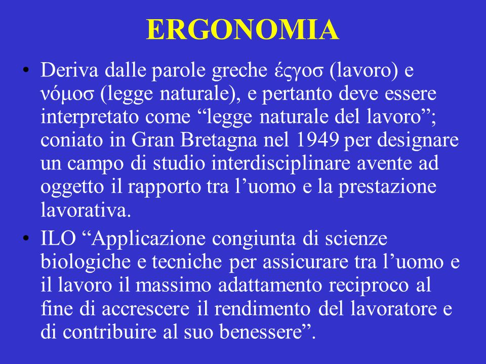 """ERGONOMIA Deriva dalle parole greche έςγοσ (lavoro) e νόμοσ (legge naturale), e pertanto deve essere interpretato come """"legge naturale del lavoro""""; co"""