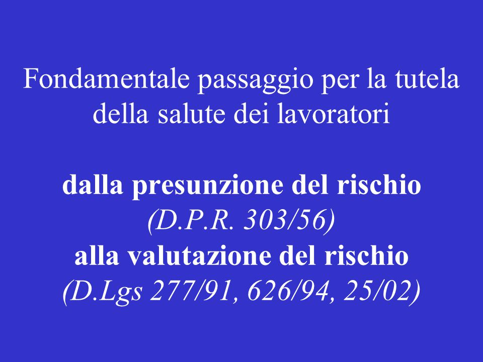 Fondamentale passaggio per la tutela della salute dei lavoratori dalla presunzione del rischio (D.P.R. 303/56) alla valutazione del rischio (D.Lgs 277
