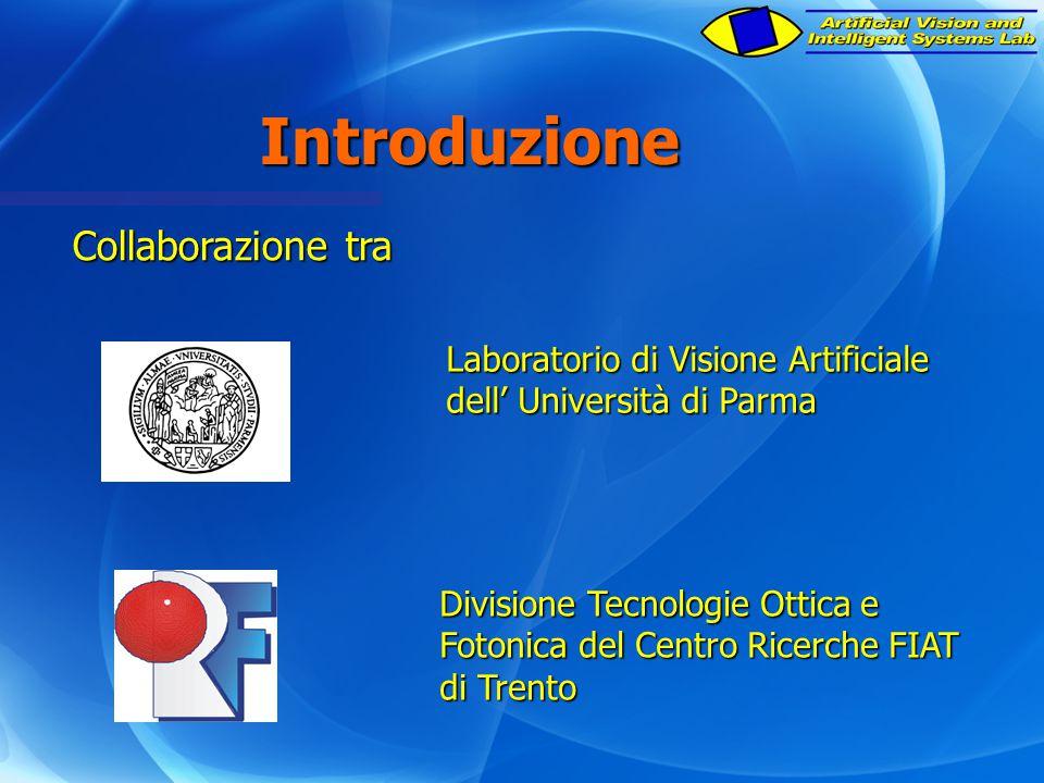Introduzione Collaborazione tra Laboratorio di Visione Artificiale dell' Università di Parma Divisione Tecnologie Ottica e Fotonica del Centro Ricerche FIAT di Trento