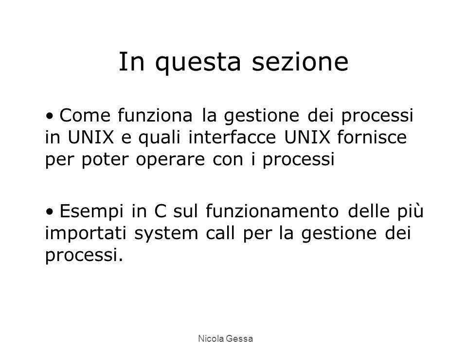 Nicola Gessa In questa sezione Come funziona la gestione dei processi in UNIX e quali interfacce UNIX fornisce per poter operare con i processi Esempi in C sul funzionamento delle più importati system call per la gestione dei processi.