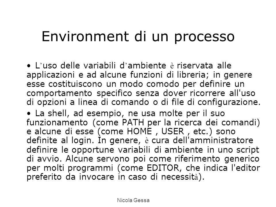 Nicola Gessa Environment di un processo L ' uso delle variabili d ' ambiente è riservata alle applicazioni e ad alcune funzioni di libreria; in genere esse costituiscono un modo comodo per definire un comportamento specifico senza dover ricorrere all uso di opzioni a linea di comando o di file di configurazione.