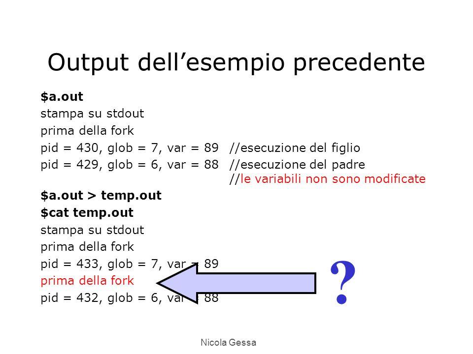 Nicola Gessa Output dell'esempio precedente $a.out stampa su stdout prima della fork pid = 430, glob = 7, var = 89//esecuzione del figlio pid = 429, glob = 6, var = 88//esecuzione del padre //le variabili non sono modificate $a.out > temp.out $cat temp.out stampa su stdout prima della fork pid = 433, glob = 7, var = 89 prima della fork pid = 432, glob = 6, var = 88