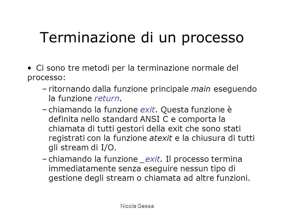 Nicola Gessa Terminazione di un processo Ci sono tre metodi per la terminazione normale del processo: –ritornando dalla funzione principale main eseguendo la funzione return.