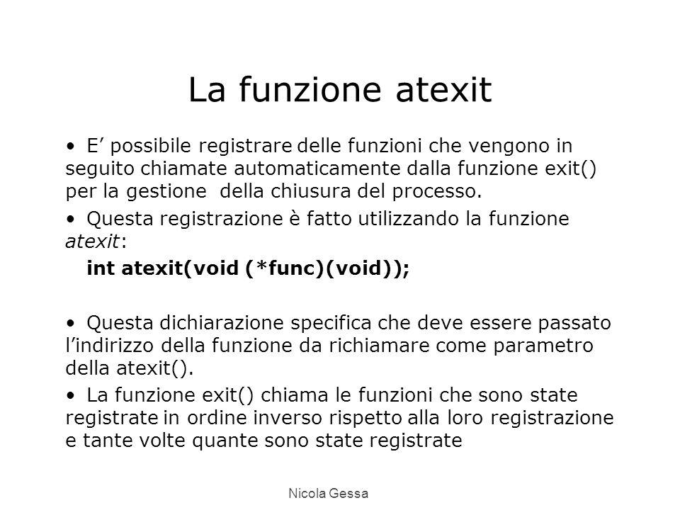 Nicola Gessa La funzione atexit E' possibile registrare delle funzioni che vengono in seguito chiamate automaticamente dalla funzione exit() per la gestione della chiusura del processo.