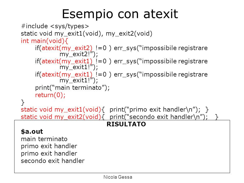 Nicola Gessa Esempio con atexit #include static void my_exit1(void), my_exit2(void) int main(void){ if(atexit(my_exit2) !=0 ) err_sys( impossibile registrare my_exit2! ); if(atexit(my_exit1) !=0 ) err_sys( impossibile registrare my_exit1! ); print( main terminato ); return(0); } static void my_exit1(void){ print( primo exit handler\n ); } static void my_exit2(void){ print( secondo exit handler\n ); } RISULTATO $a.out main terminato primo exit handler secondo exit handler
